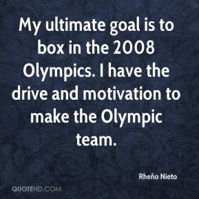 Rheño Nieto - My ultimate goal is to box in the 2008 Olympics. I have ...