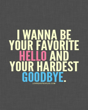 ... Quotes » Sweet » I wanna be your favorite hello and hardest goodbye