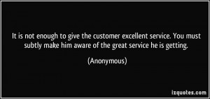 It is not enough to give the customer excellent service. You must ...