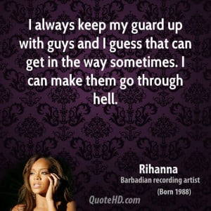 always keep my guard up with guys and I guess that can get in the ...