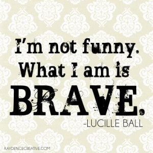 Lucille Ball Quote ~ I am Brave