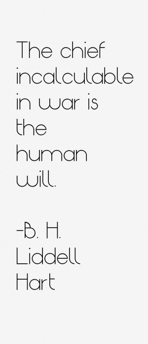 The chief incalculable in war is the human will.
