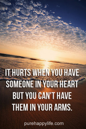 It hurts when you have someone in your heart, but you can't have ...