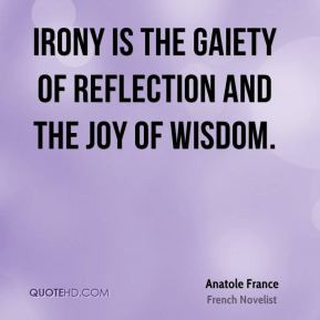 Anatole France - Irony is the gaiety of reflection and the joy of ...