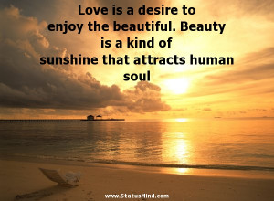 Love is a desire to enjoy the beautiful. Beauty is a kind of sunshine ...
