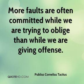 Publius Cornelius Tacitus - More faults are often committed while we ...