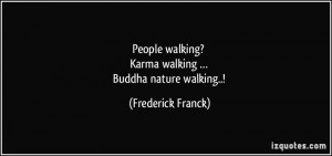 ... walking? Karma walking … Buddha nature walking..! - Frederick Franck