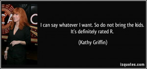 ... . So do not bring the kids. It's definitely rated R. - Kathy Griffin
