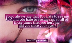 ... hurt and you hate to see me cry. So all of those times that you hurt