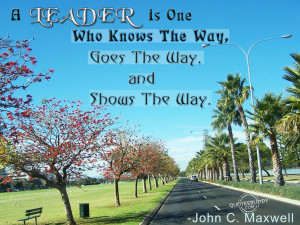 ... Who Knows The Way,Goes The Way,and Shows The Way ~ Leadership Quote