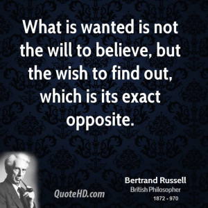 What is wanted is not the will to believe, but the wish to find out ...