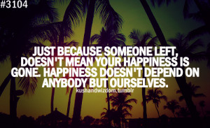 because someone left, doesn't mean your happiness is gone happiness ...