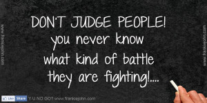 DON'T JUDGE PEOPLE!, you never know what kind of battle they are ...