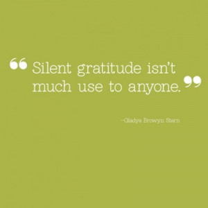 Silent gratitude isn't much use to anyone.