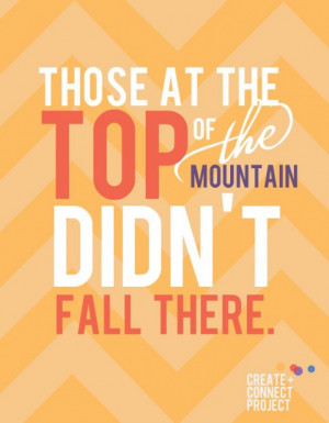 Those at the top of the Mountain didn't fall there.