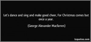 Let's dance and sing and make good cheer, For Christmas comes but once ...