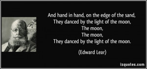 And hand in hand, on the edge of the sand, They danced by the light of ...