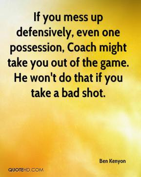 If you mess up defensively, even one possession, Coach might take you ...