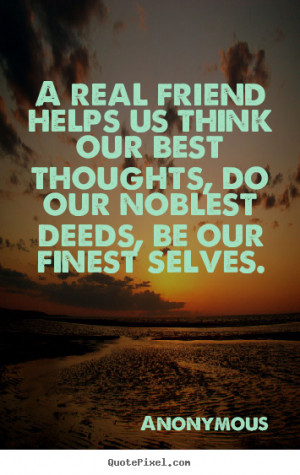 friend helps us think our best thoughts, do our noblest deeds, be our ...