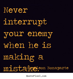 ... quotes - Never interrupt your enemy when he is making a mistake