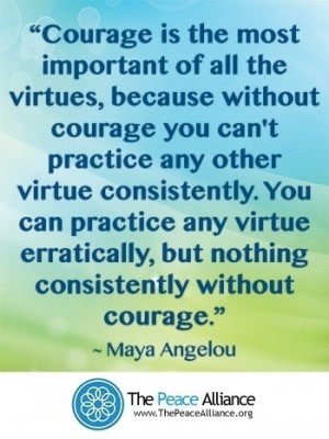 Courage is the most important of all the virtues. ~Maya Angelou