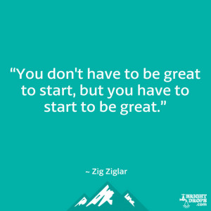 """... be great to start, but you have to start to be great."""" ~ Zig Ziglar"""