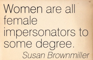 Women Quote by Susan Brownmiller~Women are all female impersonators ...
