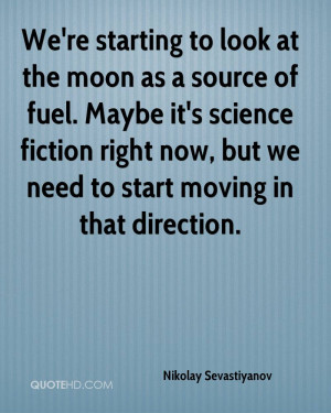 We're starting to look at the moon as a source of fuel. Maybe it's ...