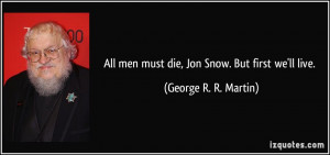 All men must die, Jon Snow. But first we'll live. - George R. R ...