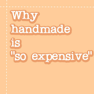 """Why handmade is """"so expensive"""""""