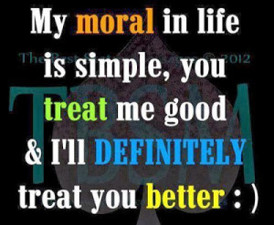 ... LIfe is Simple, You treat me good & I'll definitely treat you better