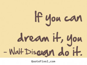 ... you can dream it, you can do it. Walt Disney great motivational quotes