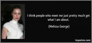 think people who meet me just pretty much get what I am about ...