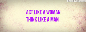 ACT LIKE A WOMAN THINK LIKE A MAN Profile Facebook Covers