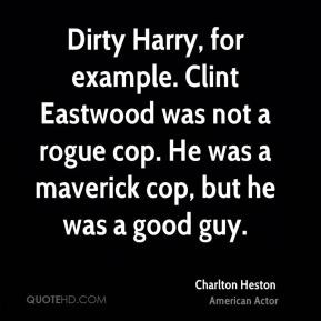Dirty Harry, for example. Clint Eastwood was not a rogue cop. He was a ...