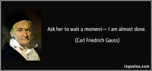 Ask her to wait a moment— I am almost done. - Carl Friedrich Gauss