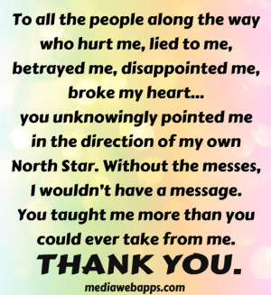 To all the people along the way who hurt me, lied to me, betrayed me ...