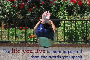 ... life you live is more important than the words you speak life quote