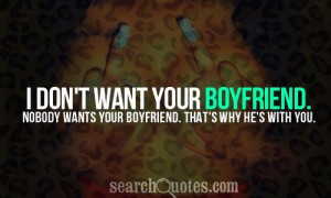 don't want your boyfriend. Nobody wants your boyfriend. That's why ...