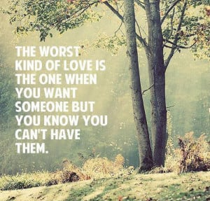 of love is the one when you want someone but you know you can't have ...