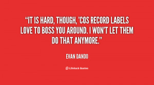 It is hard, though, 'cos record labels love to boss you around. I won ...