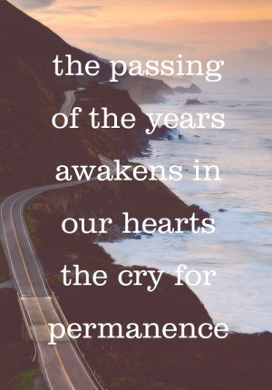The passing of the years awakens in our hearts the cry for permanence.