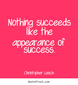 ... quotes about success - Nothing succeeds like the appearance of success