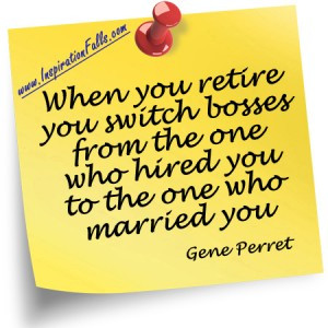 When you retire you switch bosses from the one who hired you