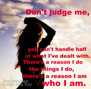 Don't judge me, you can't handle half of what I've dealt with.
