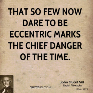 That so few now dare to be eccentric marks the chief danger of the ...