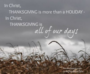... HOLIDAY - In Christ, THANKSGIVING is all of our days. ~ Ann Voskamp
