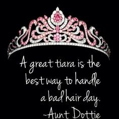 ... tiara is the best way to handle a bad hair day. ~Aunt Dottie quotes