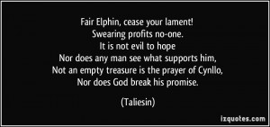 Fair Elphin, cease your lament! Swearing profits no-one. It is not ...
