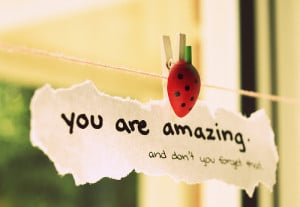 You are amazing and don't you forget that.""